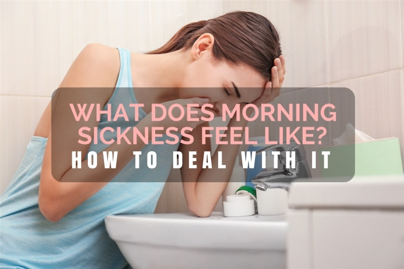 What Does Morning Sickness Feel Like? And How To Deal With It